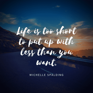 Life is too short to put up with less than you want.